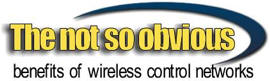 The not so obvious benefits of wireless control networks